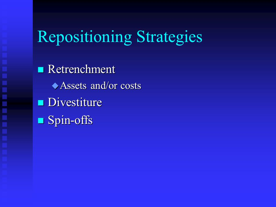 Repositioning Strategies n Retrenchment u Assets and/or costs n Divestiture n Spin-offs