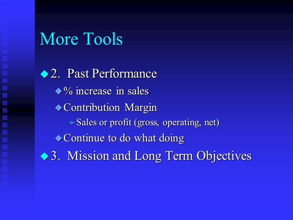 More Tools u 2. Past Performance u % increase in sales u Contribution Margin F Sales or profit (gross, operating, net) u Continue to do what doing u 3