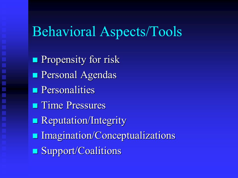 Behavioral Aspects/Tools n Propensity for risk n Personal Agendas n Personalities n Time Pressures n Reputation/Integrity n Imagination/Conceptualizations n Support/Coalitions