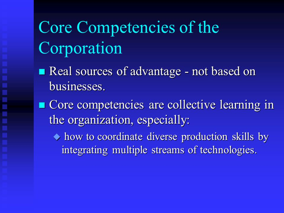 Core Competencies of the Corporation n Real sources of advantage - not based on businesses. n Core competencies are collective learning in the organiz