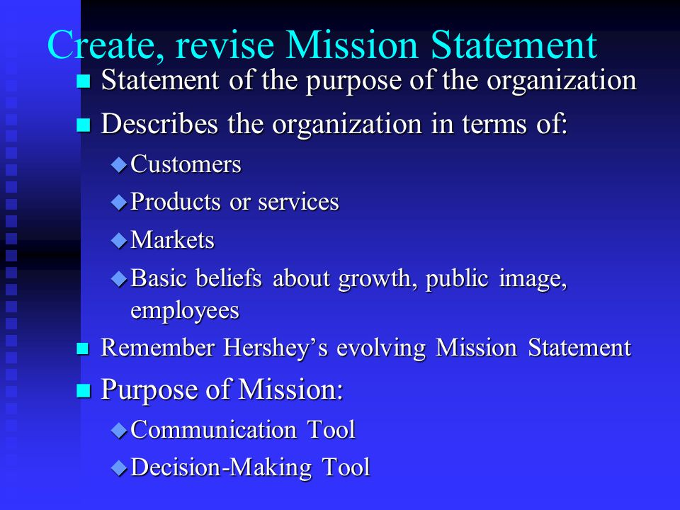 Create, revise Mission Statement n Statement of the purpose of the organization n Describes the organization in terms of: u Customers u Products or services u Markets u Basic beliefs about growth, public image, employees n Remember Hershey's evolving Mission Statement n Purpose of Mission: u Communication Tool u Decision-Making Tool