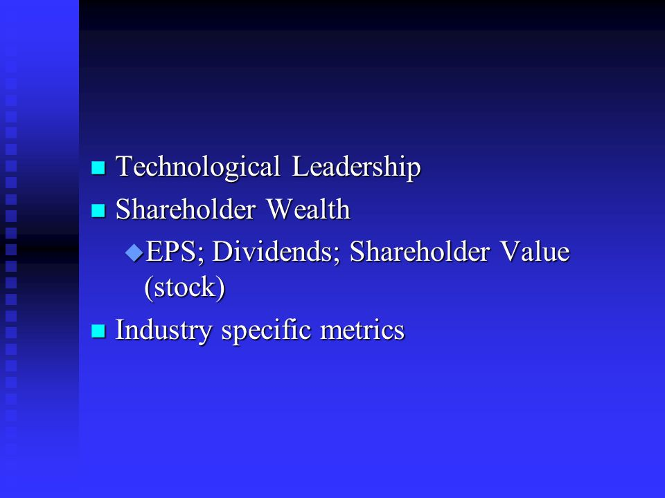 n Technological Leadership n Shareholder Wealth u EPS; Dividends; Shareholder Value (stock) n Industry specific metrics