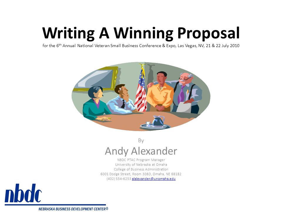 Writing A Winning Proposal for the 6 th Annual National Veteran Small Business Conference & Expo, Las Vegas, NV, 21 & 22 July 2010 By Andy Alexander NBDC PTAC Program Manager University of Nebraska at Omaha College of Business Administration 6001 Dodge Street, Room 308D, Omaha, NE 68182 (402) 554-6253 alalexander@unomaha.edualalexander@unomaha.edu