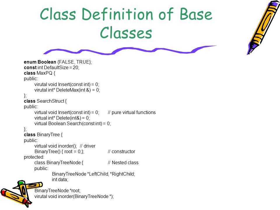 Class Definition of Base Classes enum Boolean {FALSE, TRUE}; const int DefaultSize = 20; class MaxPQ { public: virutal void Insert(const int) = 0; vir