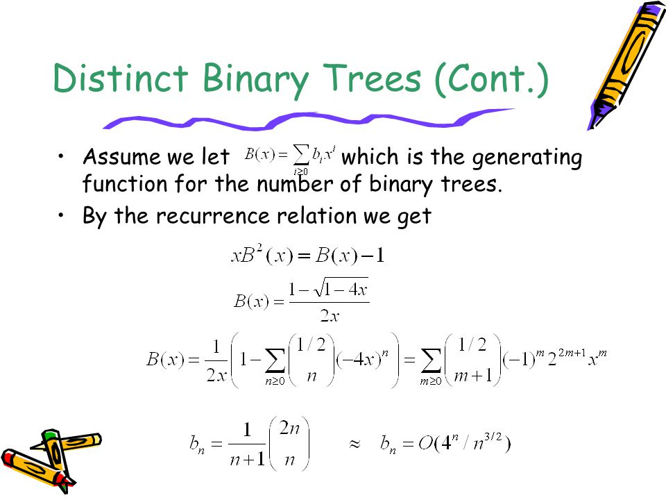 Distinct Binary Trees (Cont.) Assume we let which is the generating function for the number of binary trees. By the recurrence relation we get
