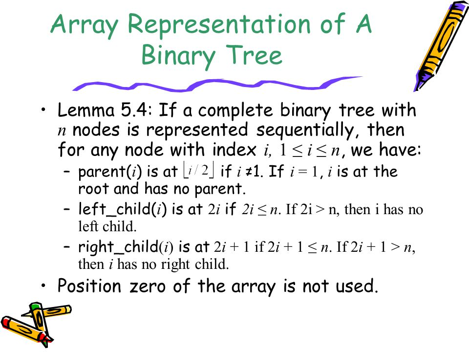 Array Representation of A Binary Tree Lemma 5.4: If a complete binary tree with n nodes is represented sequentially, then for any node with index i, 1