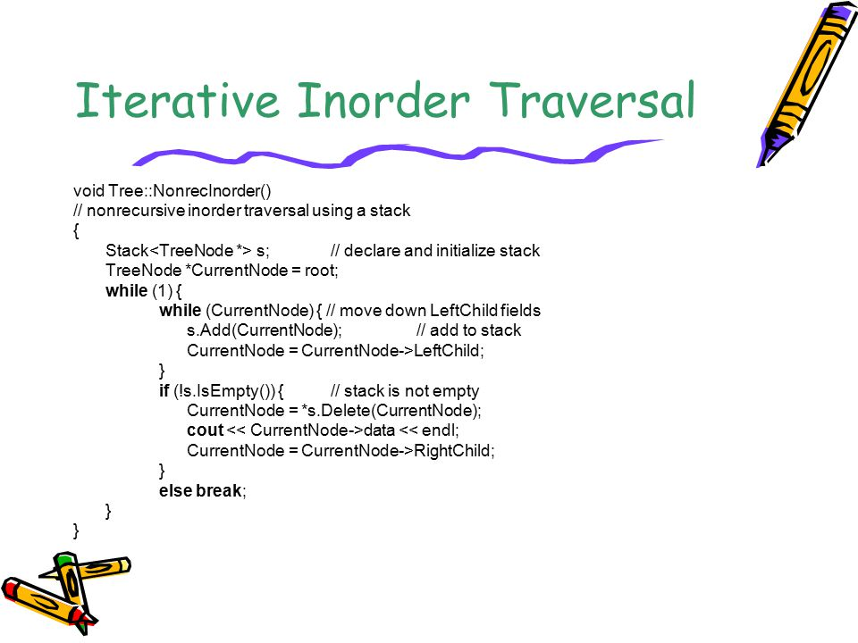 Iterative Inorder Traversal void Tree::NonrecInorder() // nonrecursive inorder traversal using a stack { Stack s;// declare and initialize stack TreeN