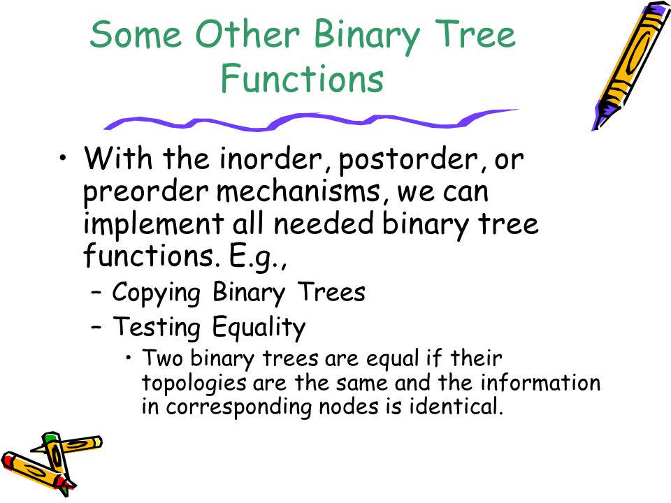 Some Other Binary Tree Functions With the inorder, postorder, or preorder mechanisms, we can implement all needed binary tree functions. E.g., –Copyin