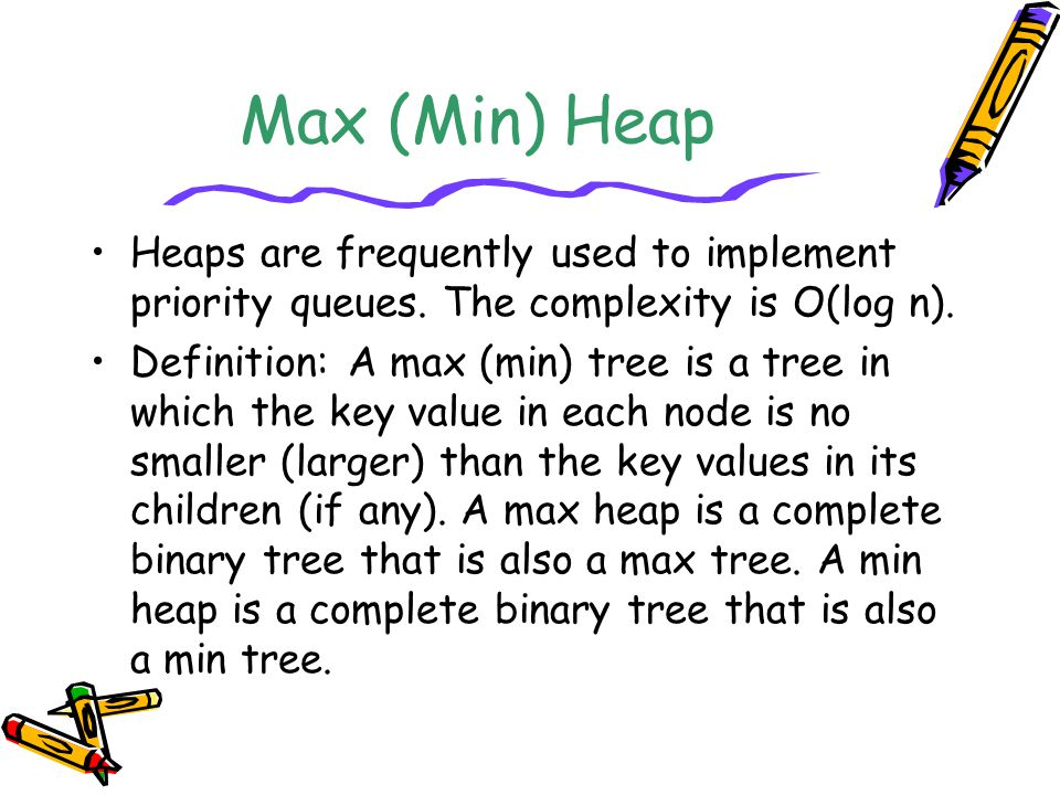 Max (Min) Heap Heaps are frequently used to implement priority queues. The complexity is O(log n). Definition: A max (min) tree is a tree in which the