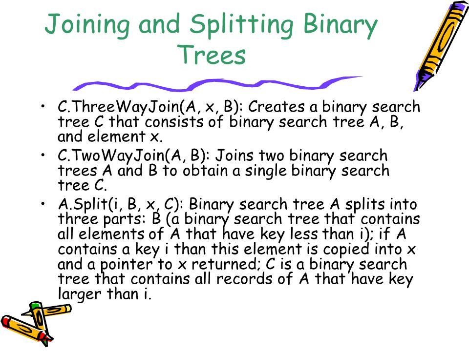 Joining and Splitting Binary Trees C.ThreeWayJoin(A, x, B): Creates a binary search tree C that consists of binary search tree A, B, and element x. C.