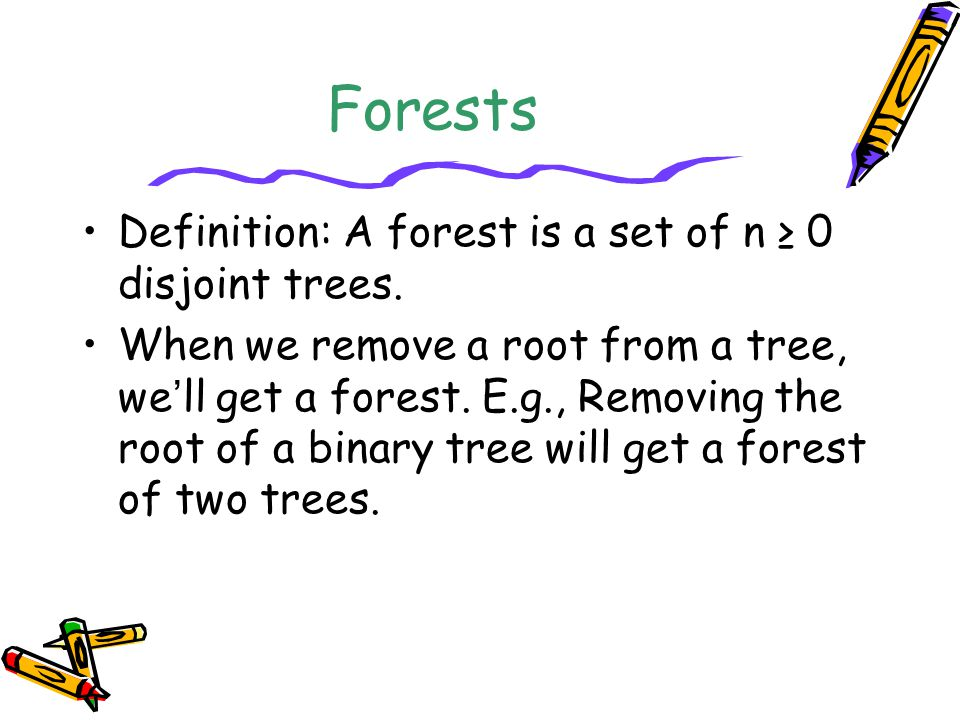 Forests Definition: A forest is a set of n ≥ 0 disjoint trees. When we remove a root from a tree, we ' ll get a forest. E.g., Removing the root of a b