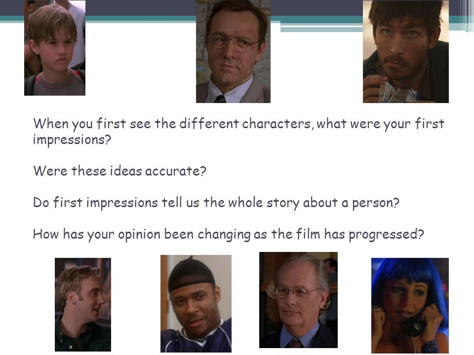When you first see the different characters, what were your first impressions? Were these ideas accurate? Do first impressions tell us the whole story
