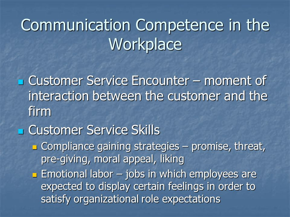 Communication Competence in the Workplace Customer Service Encounter – moment of interaction between the customer and the firm Customer Service Encoun