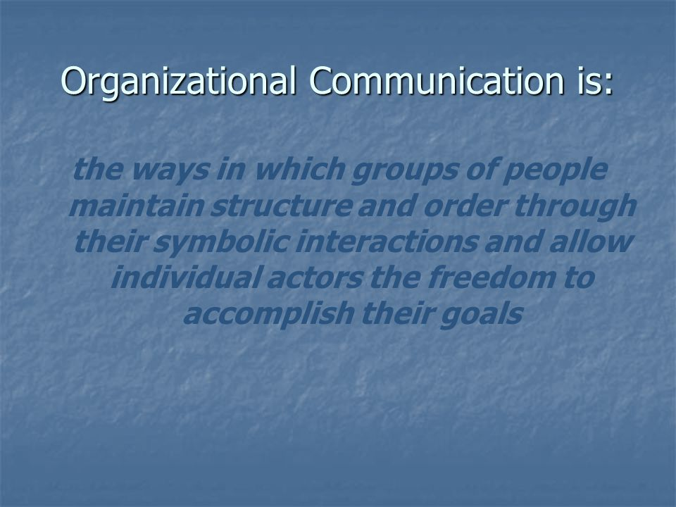 Organizational Communication is: the ways in which groups of people maintain structure and order through their symbolic interactions and allow individ