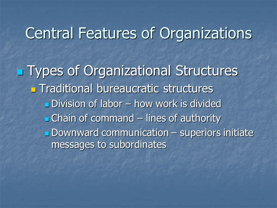 Central Features of Organizations Types of Organizational Structures Types of Organizational Structures Traditional bureaucratic structures Traditiona
