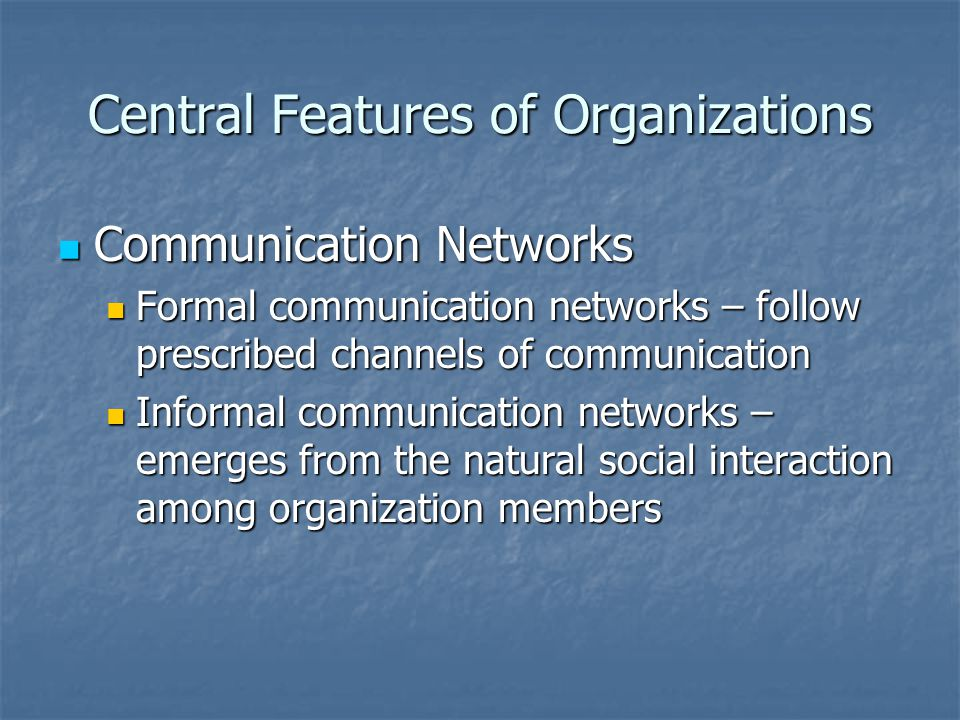 Central Features of Organizations Communication Networks Communication Networks Formal communication networks – follow prescribed channels of communic