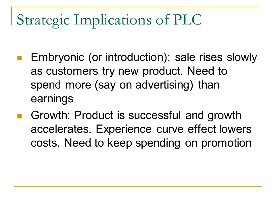 Strategic Implications of PLC Embryonic (or introduction): sale rises slowly as customers try new product.