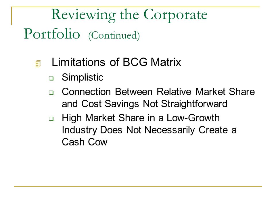 Reviewing the Corporate Portfolio (Continued) 4 Limitations of BCG Matrix  Simplistic  Connection Between Relative Market Share and Cost Savings Not Straightforward  High Market Share in a Low-Growth Industry Does Not Necessarily Create a Cash Cow