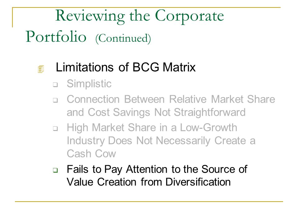 Reviewing the Corporate Portfolio (Continued) 4 Limitations of BCG Matrix  Simplistic  Connection Between Relative Market Share and Cost Savings Not Straightforward  High Market Share in a Low-Growth Industry Does Not Necessarily Create a Cash Cow  Fails to Pay Attention to the Source of Value Creation from Diversification