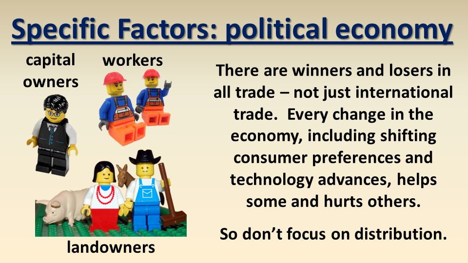 Specific Factors: political economy There are winners and losers in all trade – not just international trade.