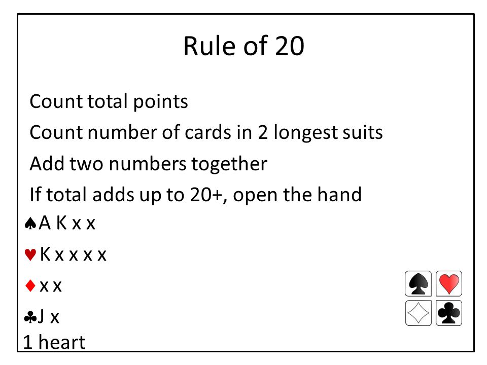 Rule of 20 Count total points Count number of cards in 2 longest suits Add two numbers together If total adds up to 20+, open the hand  A K x x K x x x x  x x  J x 1 heart