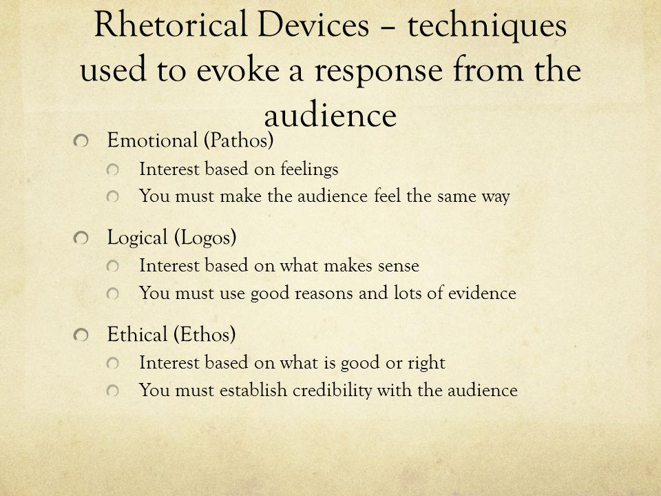Rhetorical Devices – techniques used to evoke a response from the audience Emotional (Pathos) Interest based on feelings You must make the audience feel the same way Logical (Logos) Interest based on what makes sense You must use good reasons and lots of evidence Ethical (Ethos) Interest based on what is good or right You must establish credibility with the audience