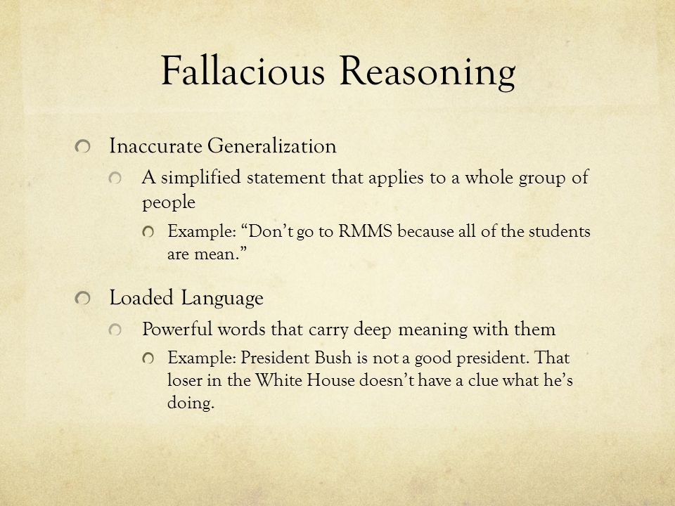 Fallacious Reasoning Inaccurate Generalization A simplified statement that applies to a whole group of people Example: Don't go to RMMS because all of the students are mean. Loaded Language Powerful words that carry deep meaning with them Example: President Bush is not a good president.