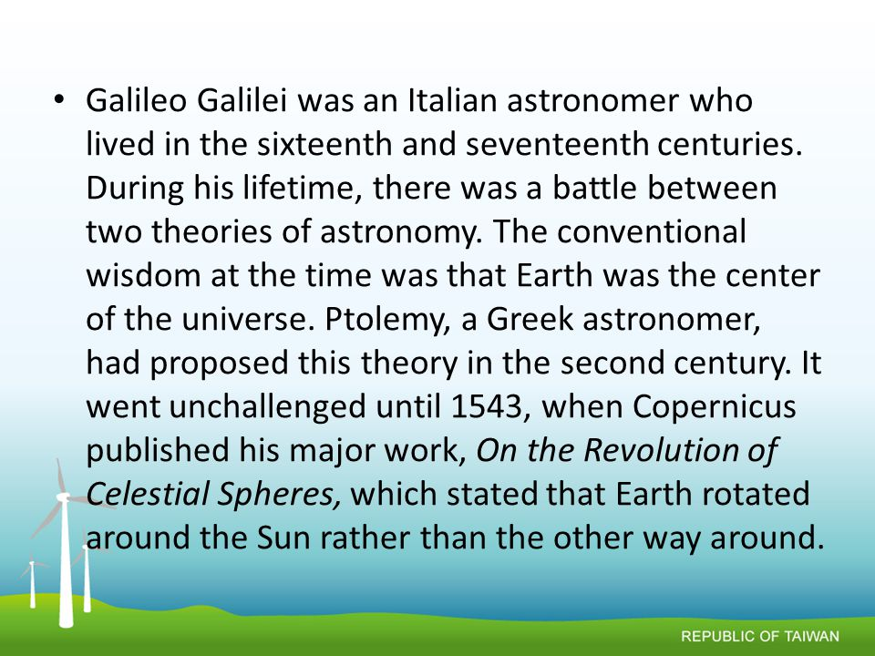 Galileo Galilei was an Italian astronomer who lived in the sixteenth and seventeenth centuries.
