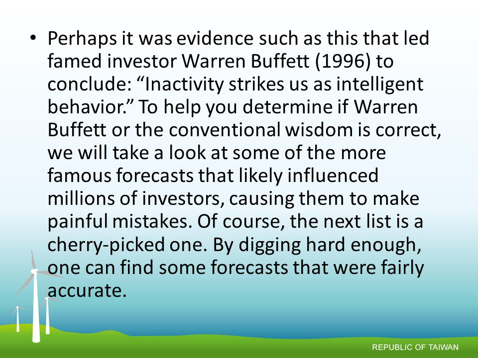 Perhaps it was evidence such as this that led famed investor Warren Buffett (1996) to conclude: Inactivity strikes us as intelligent behavior. To help you determine if Warren Buffett or the conventional wisdom is correct, we will take a look at some of the more famous forecasts that likely influenced millions of investors, causing them to make painful mistakes.