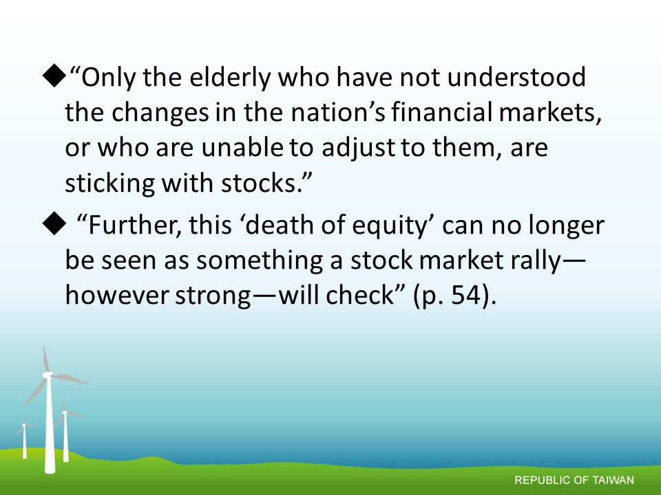  Only the elderly who have not understood the changes in the nation's financial markets, or who are unable to adjust to them, are sticking with stocks.  Further, this 'death of equity' can no longer be seen as something a stock market rally— however strong—will check (p.