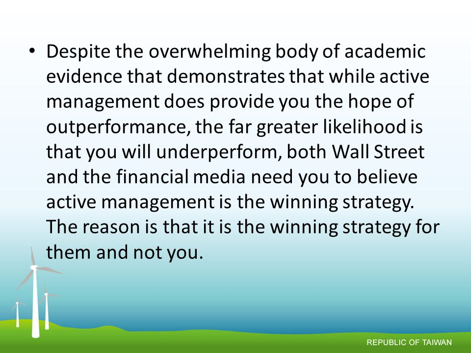 Despite the overwhelming body of academic evidence that demonstrates that while active management does provide you the hope of outperformance, the far greater likelihood is that you will underperform, both Wall Street and the financial media need you to believe active management is the winning strategy.