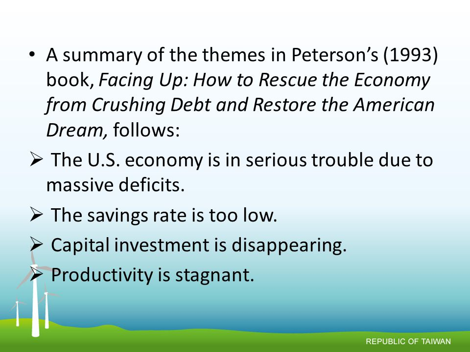 A summary of the themes in Peterson's (1993) book, Facing Up: How to Rescue the Economy from Crushing Debt and Restore the American Dream, follows:  The U.S.