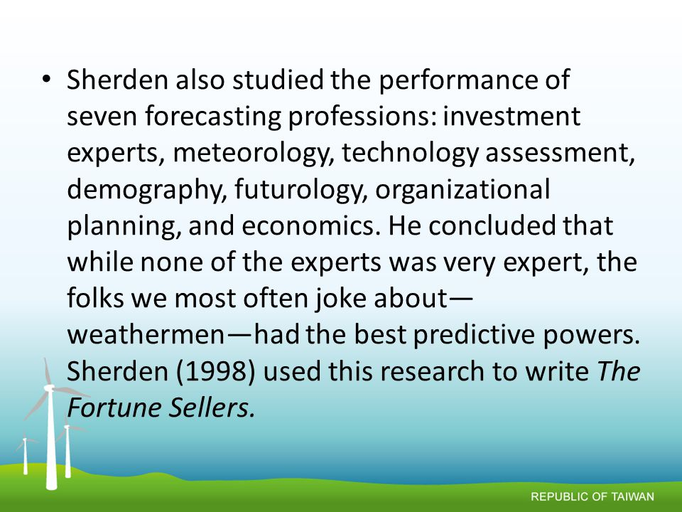 Sherden also studied the performance of seven forecasting professions: investment experts, meteorology, technology assessment, demography, futurology, organizational planning, and economics.