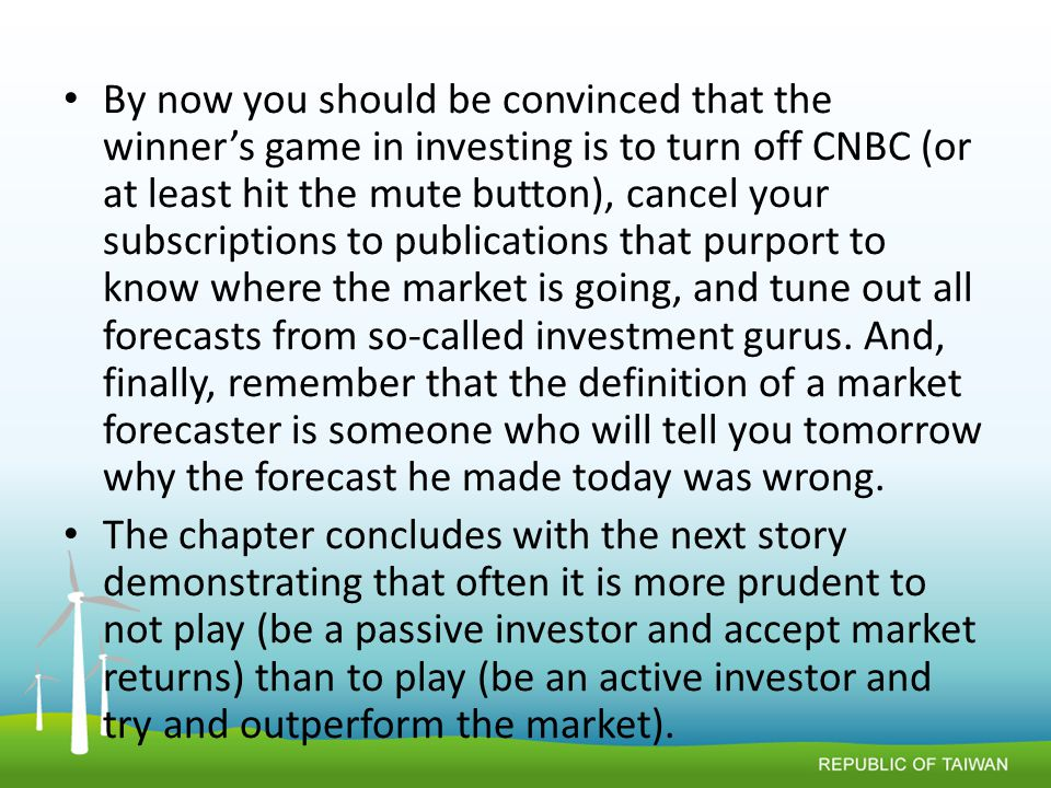 By now you should be convinced that the winner's game in investing is to turn off CNBC (or at least hit the mute button), cancel your subscriptions to publications that purport to know where the market is going, and tune out all forecasts from so-called investment gurus.