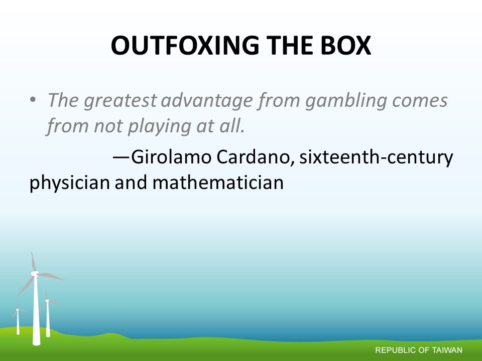 OUTFOXING THE BOX The greatest advantage from gambling comes from not playing at all.