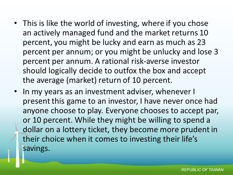 This is like the world of investing, where if you chose an actively managed fund and the market returns 10 percent, you might be lucky and earn as much as 23 percent per annum; or you might be unlucky and lose 3 percent per annum.