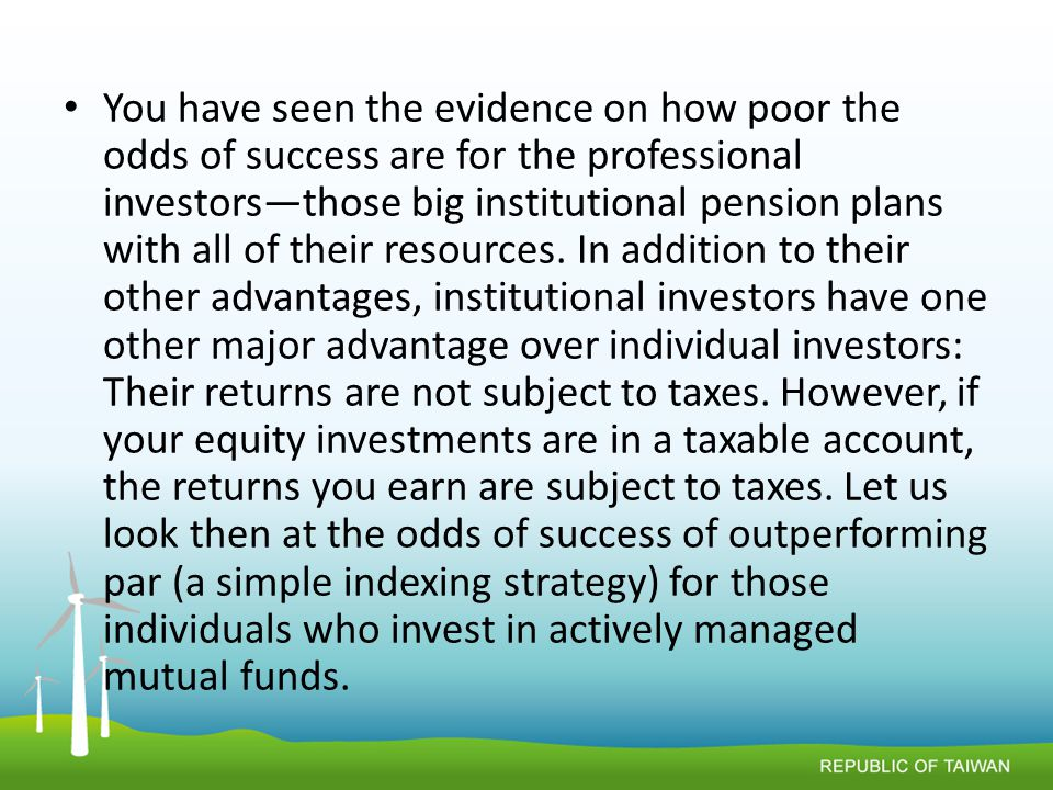 You have seen the evidence on how poor the odds of success are for the professional investors—those big institutional pension plans with all of their resources.