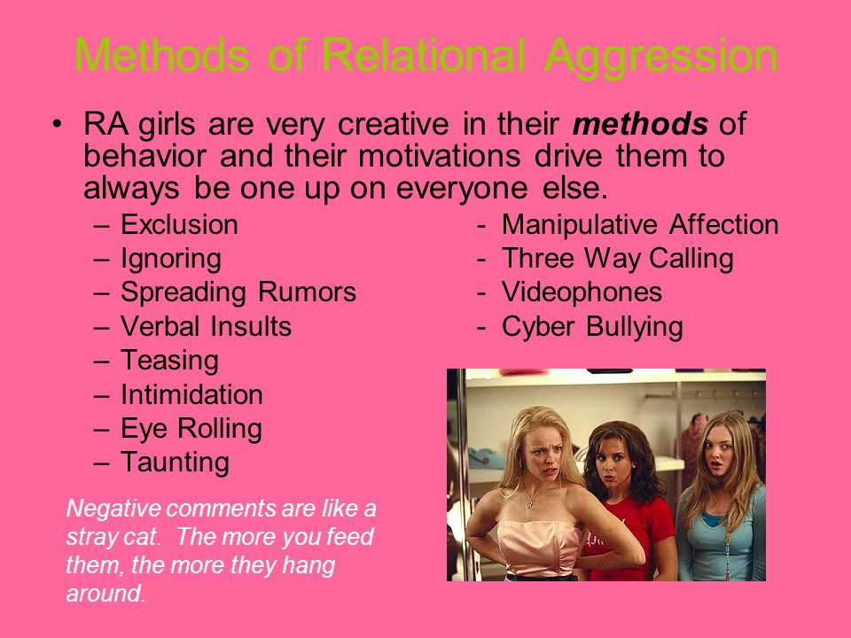 Methods of Relational Aggression RA girls are very creative in their methods of behavior and their motivations drive them to always be one up on everyone else.