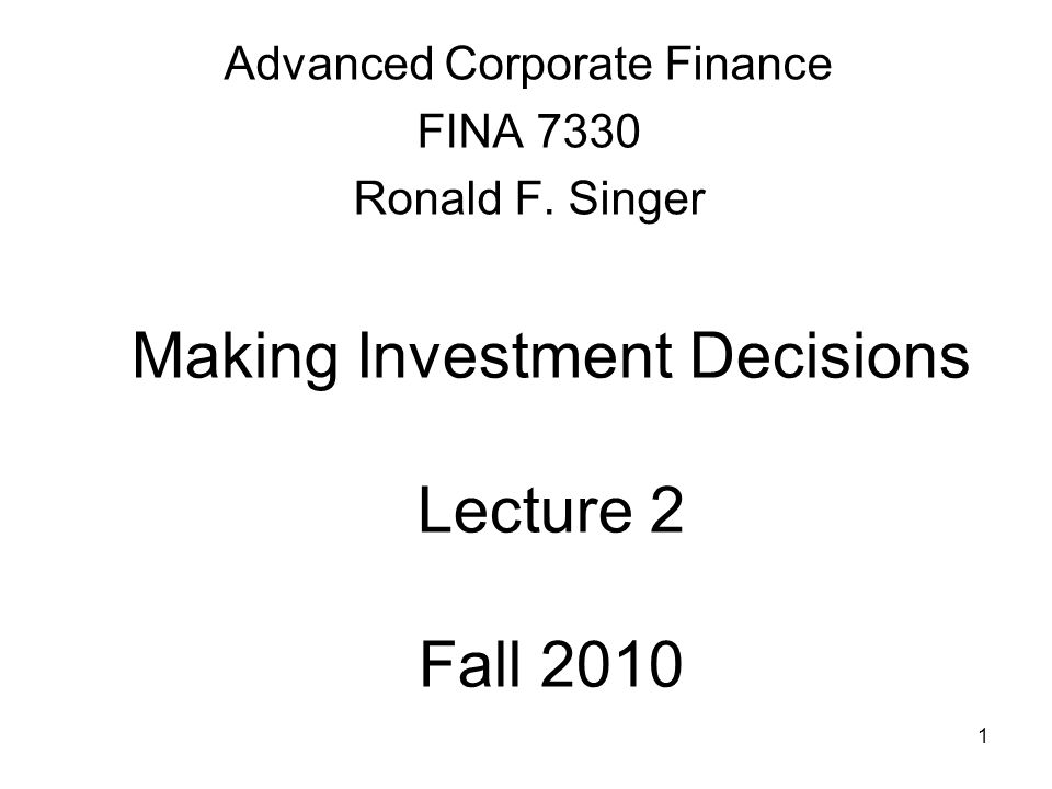 1 Making Investment Decisions Lecture 2 Fall 2010 Advanced Corporate Finance FINA 7330 Ronald F.