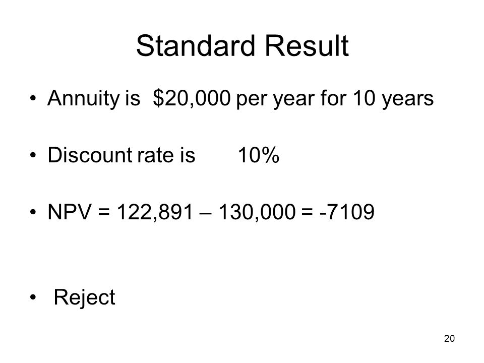 20 Standard Result Annuity is $20,000 per year for 10 years Discount rate is 10% NPV = 122,891 – 130,000 = -7109 Reject
