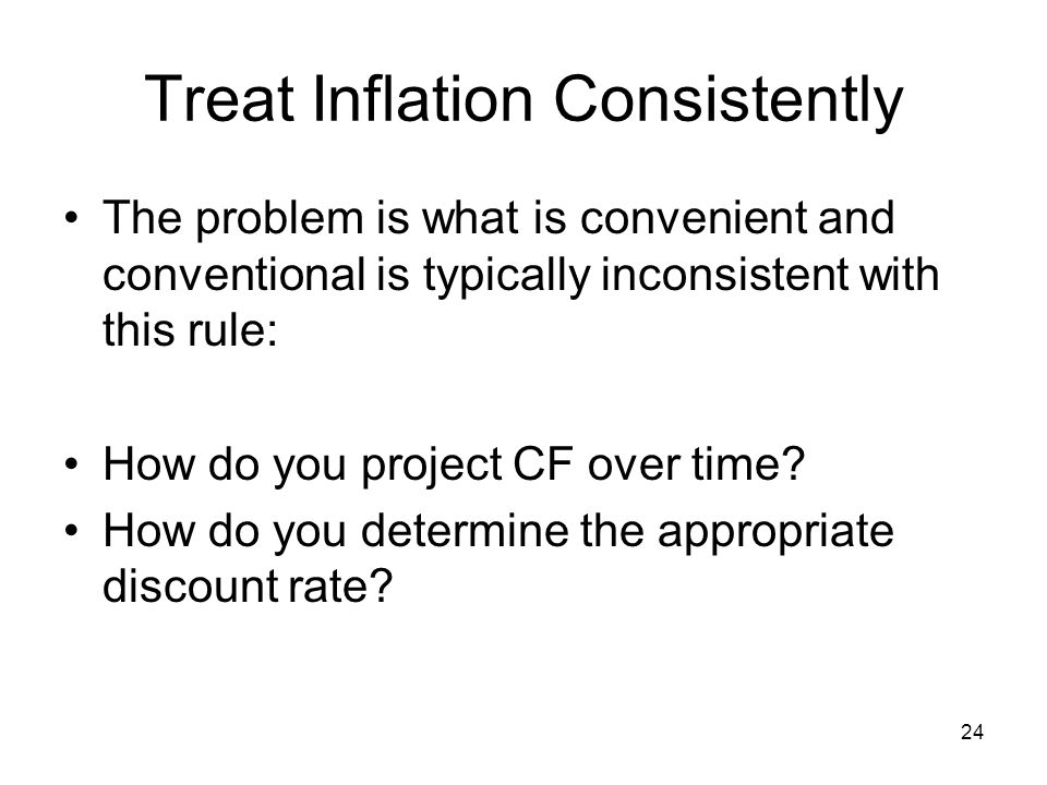 24 Treat Inflation Consistently The problem is what is convenient and conventional is typically inconsistent with this rule: How do you project CF over time.