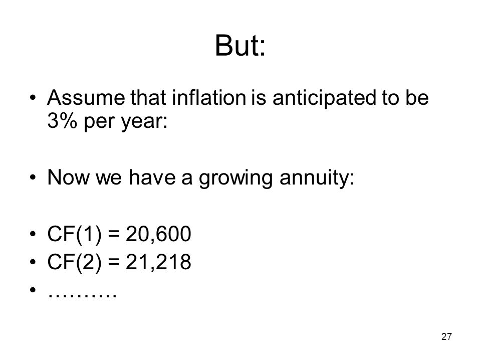 27 But: Assume that inflation is anticipated to be 3% per year: Now we have a growing annuity: CF(1) = 20,600 CF(2) = 21,218 ……….