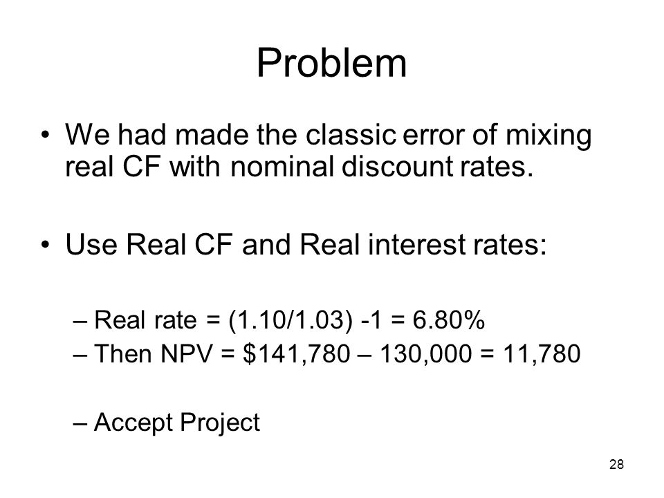 28 Problem We had made the classic error of mixing real CF with nominal discount rates.