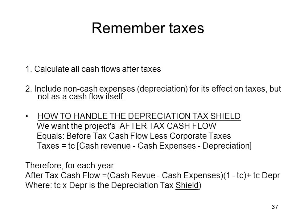 37 Remember taxes 1. Calculate all cash flows after taxes 2.