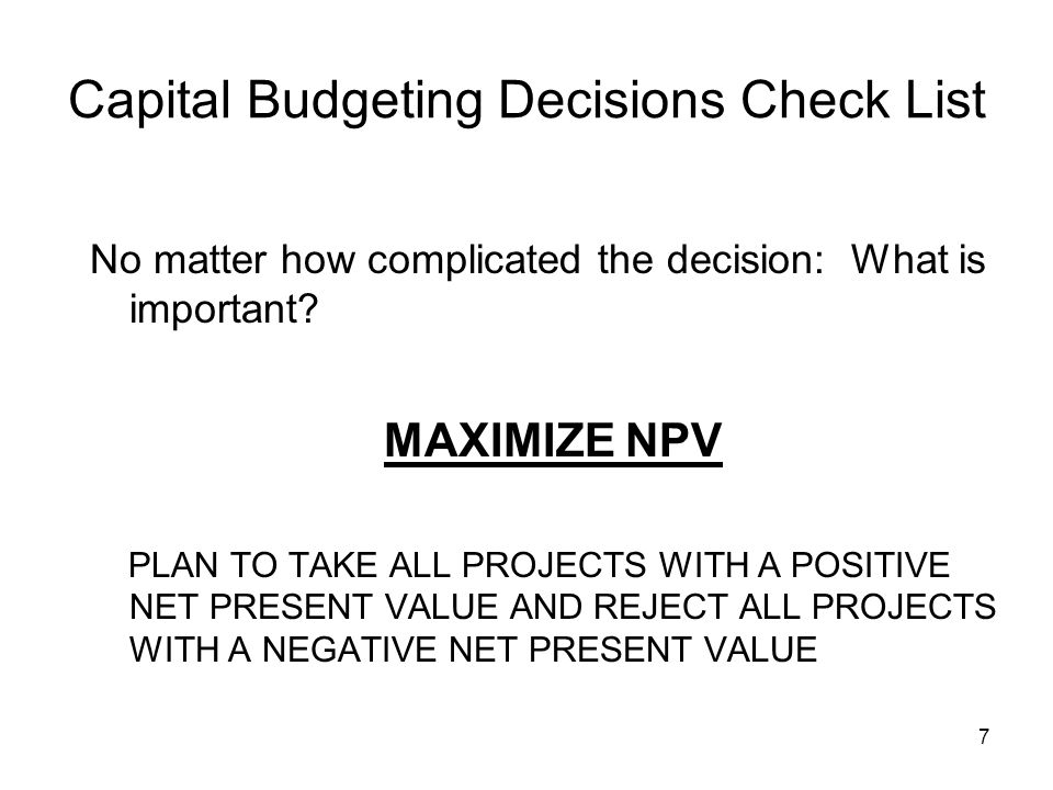 7 Capital Budgeting Decisions Check List No matter how complicated the decision: What is important.