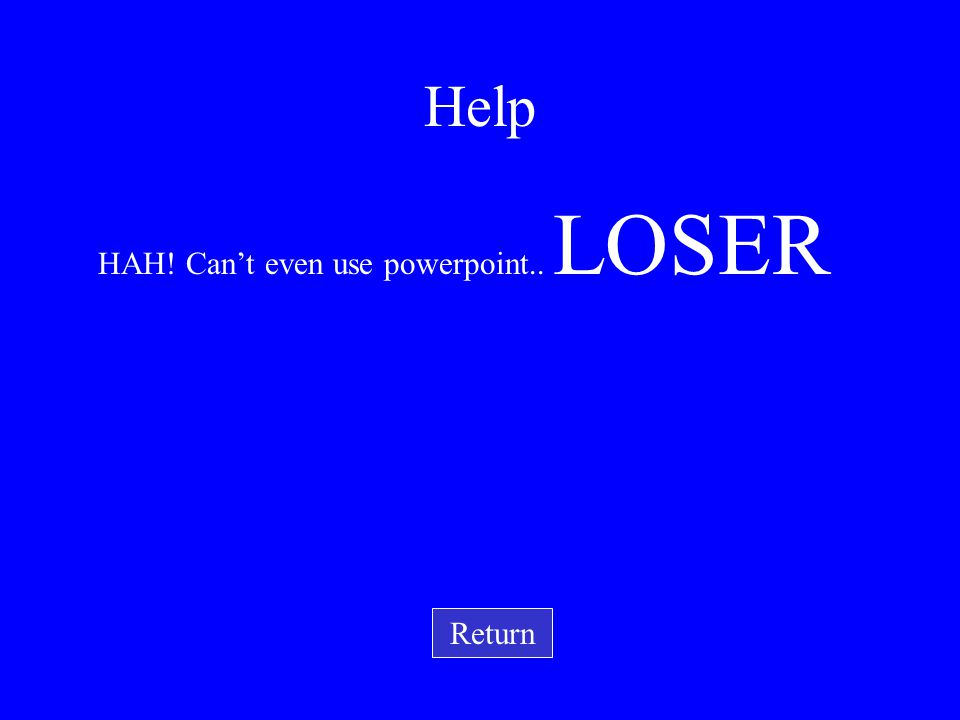 HAH! Can't even use powerpoint.. LOSER Return