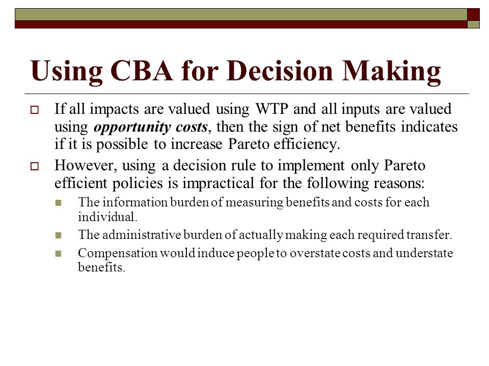 Using CBA for Decision Making  If all impacts are valued using WTP and all inputs are valued using opportunity costs, then the sign of net benefits indicates if it is possible to increase Pareto efficiency.