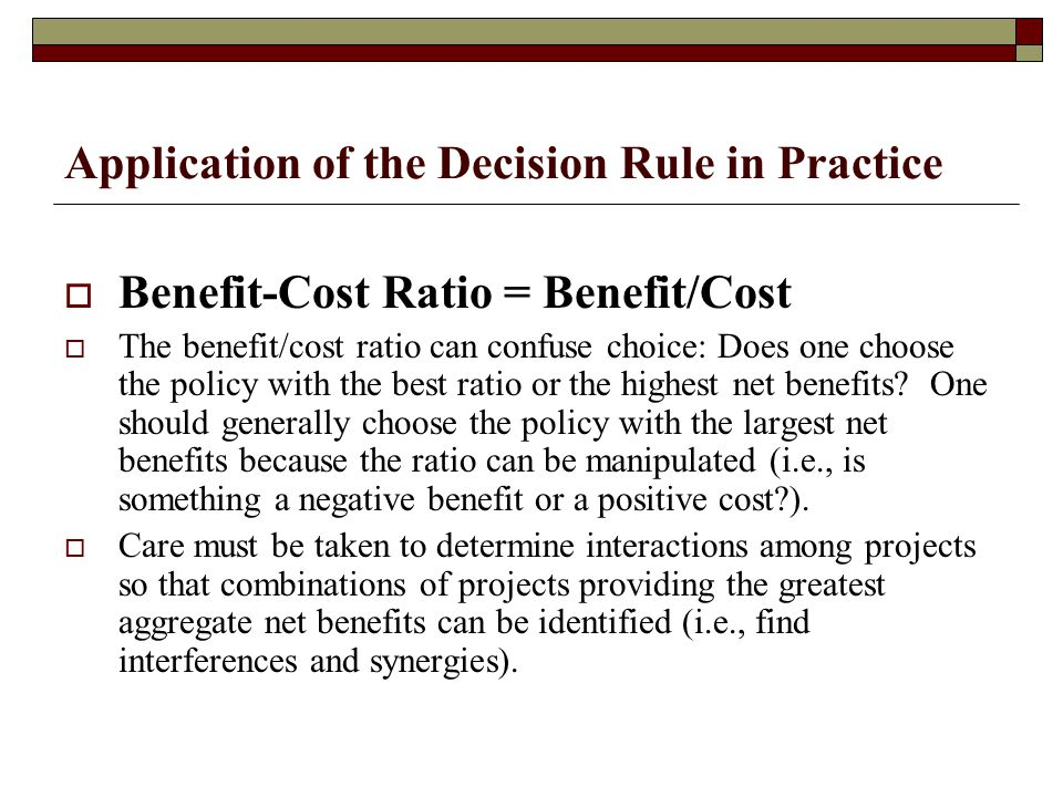 Application of the Decision Rule in Practice  Benefit-Cost Ratio = Benefit/Cost  The benefit/cost ratio can confuse choice: Does one choose the policy with the best ratio or the highest net benefits.