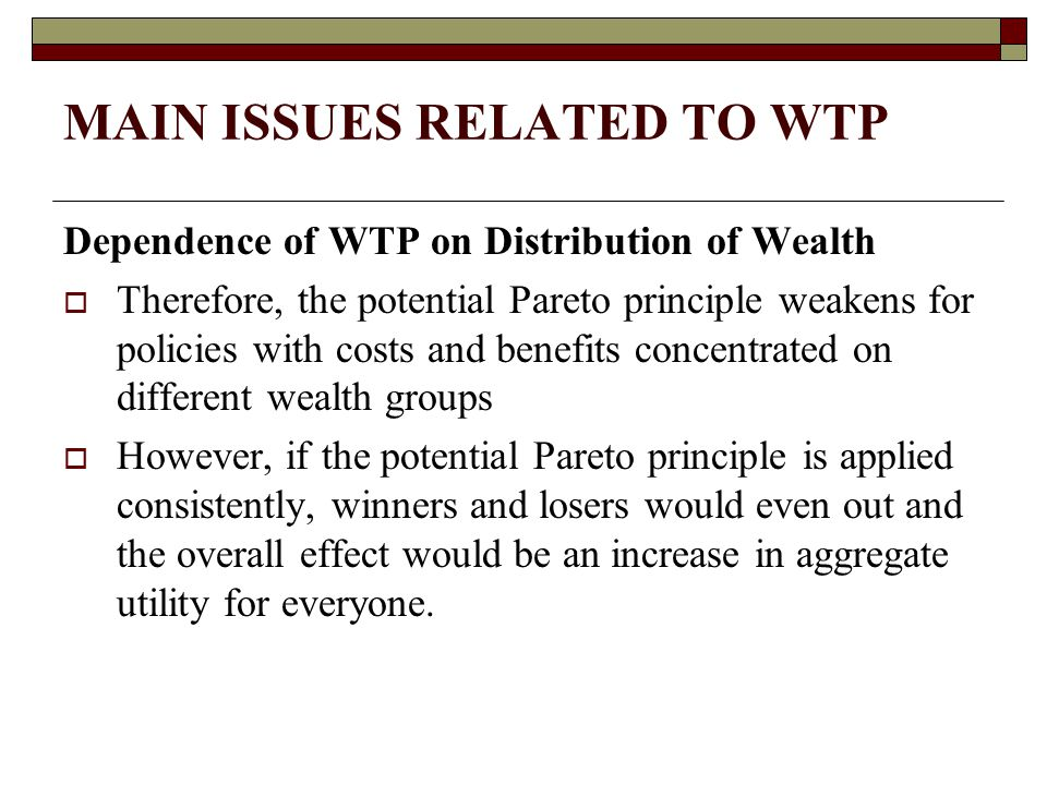 MAIN ISSUES RELATED TO WTP Dependence of WTP on Distribution of Wealth  Therefore, the potential Pareto principle weakens for policies with costs and benefits concentrated on different wealth groups  However, if the potential Pareto principle is applied consistently, winners and losers would even out and the overall effect would be an increase in aggregate utility for everyone.