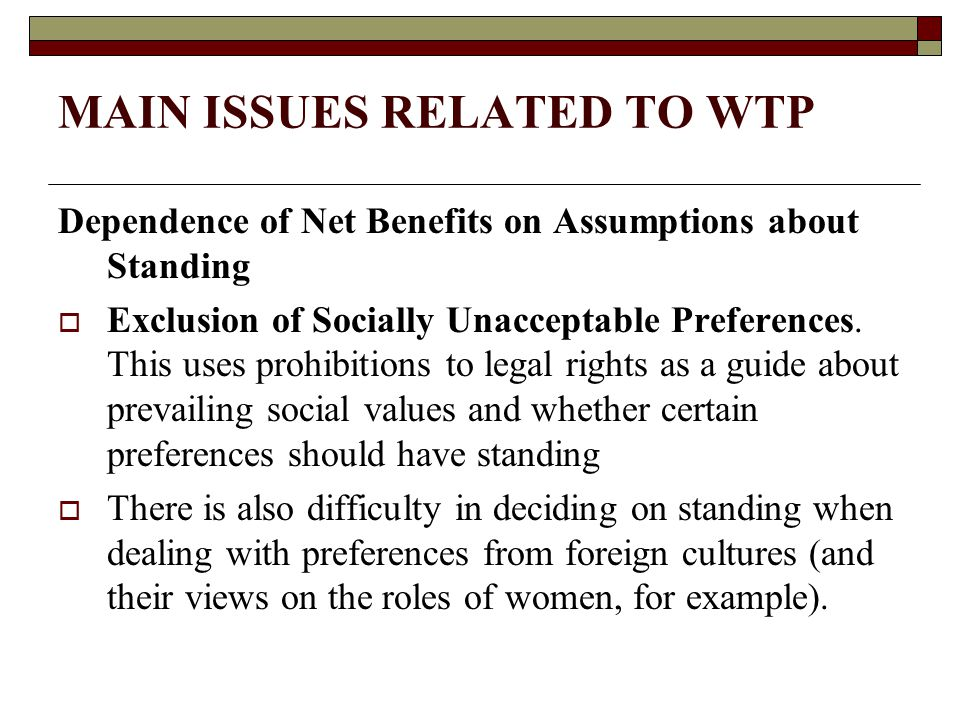 MAIN ISSUES RELATED TO WTP Dependence of Net Benefits on Assumptions about Standing  Exclusion of Socially Unacceptable Preferences.
